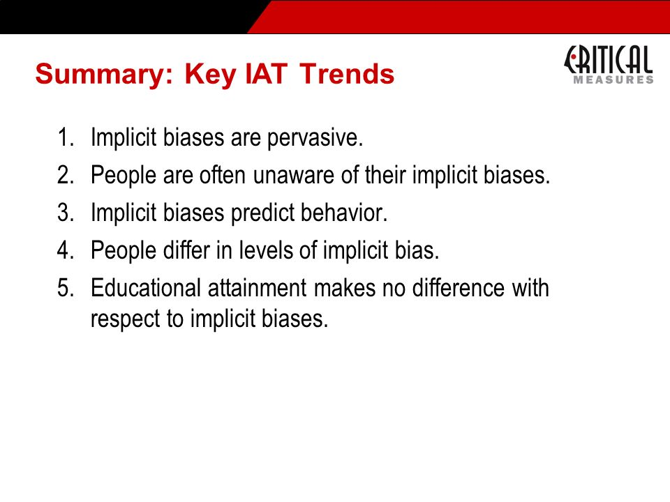 Summary: Key IAT Trends 1.Implicit biases are pervasive. 2.People are often unaware of their implicit biases. 3.Implicit biases predict behavior. 4.Pe
