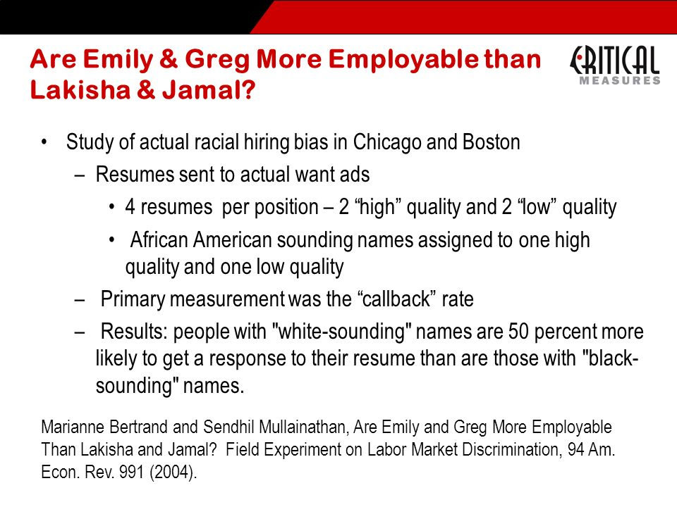 Are Emily & Greg More Employable than Lakisha & Jamal? Study of actual racial hiring bias in Chicago and Boston –Resumes sent to actual want ads 4 res