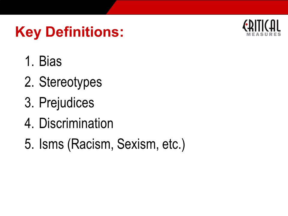 Key Definitions: 1.Bias 2.Stereotypes 3.Prejudices 4.Discrimination 5.Isms (Racism, Sexism, etc.)