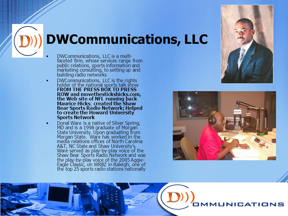 DWCommunications, LLC DWCommunications, LLC is a multi- faceted firm, whose services range from public relations, sports information and marketing consulting, to setting up and building radio networks DWCommunications, LLC is the rights holder of the national sports talk show FROM THE PRESS BOX TO PRESS ROW and movethestickshicks.com, the Web site of NFL running back Maurice Hicks; created the Shaw Bear Sports Radio Network; Helped to create the Howard University Sports Network Donal Ware is a native of Silver Spring, MD and is a 1998 graduate of Morgan State University.
