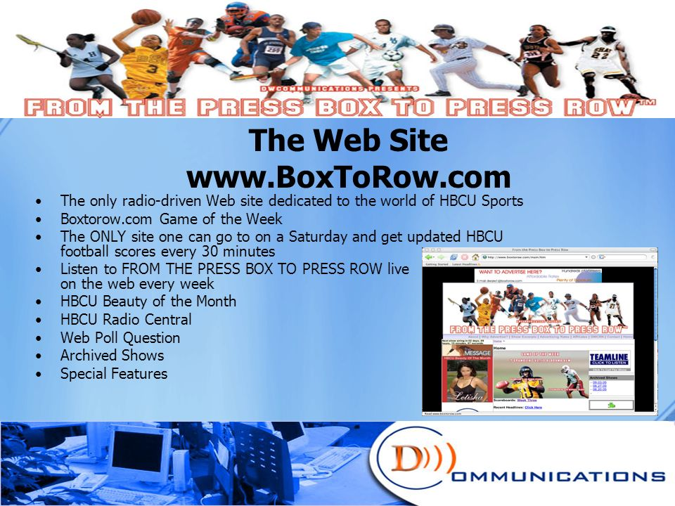 The Web Site www.BoxToRow.com The only radio-driven Web site dedicated to the world of HBCU Sports Boxtorow.com Game of the Week The ONLY site one can go to on a Saturday and get updated HBCU football scores every 30 minutes Listen to FROM THE PRESS BOX TO PRESS ROW live on the web every week HBCU Beauty of the Month HBCU Radio Central Web Poll Question Archived Shows Special Features