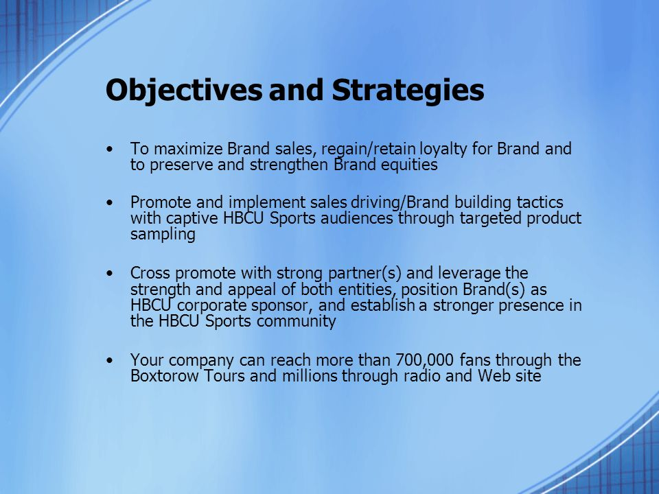 Objectives and Strategies To maximize Brand sales, regain/retain loyalty for Brand and to preserve and strengthen Brand equities Promote and implement sales driving/Brand building tactics with captive HBCU Sports audiences through targeted product sampling Cross promote with strong partner(s) and leverage the strength and appeal of both entities, position Brand(s) as HBCU corporate sponsor, and establish a stronger presence in the HBCU Sports community Your company can reach more than 700,000 fans through the Boxtorow Tours and millions through radio and Web site
