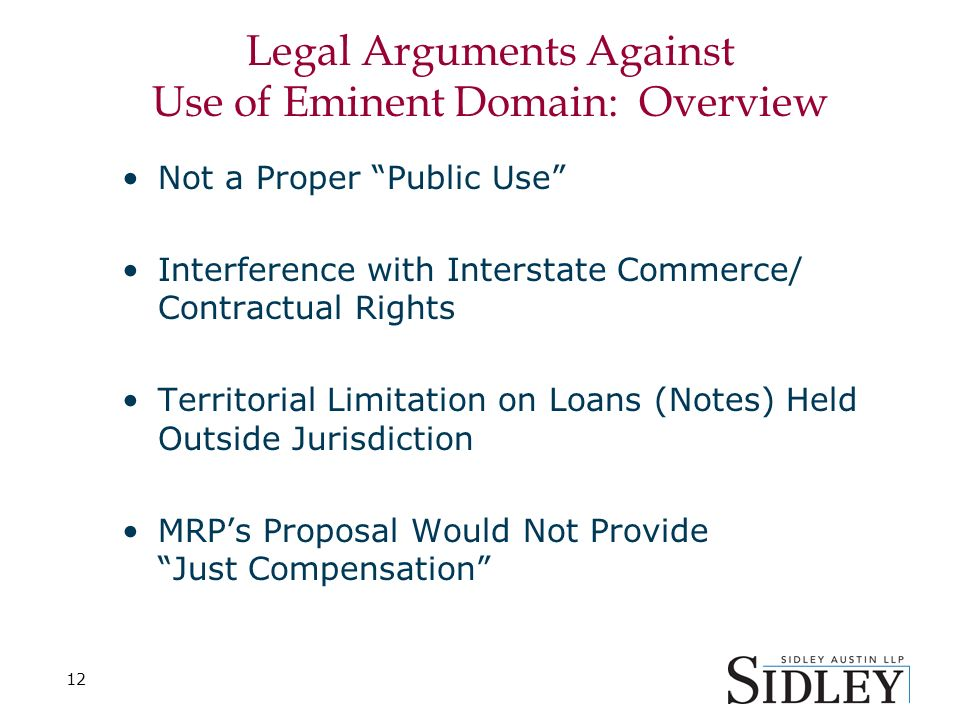 12 Legal Arguments Against Use of Eminent Domain: Overview Not a Proper Public Use Interference with Interstate Commerce/ Contractual Rights Territorial Limitation on Loans (Notes) Held Outside Jurisdiction MRPs Proposal Would Not Provide Just Compensation