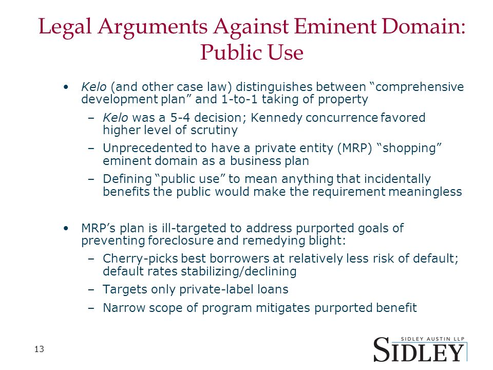 13 Legal Arguments Against Eminent Domain: Public Use Kelo (and other case law) distinguishes between comprehensive development plan and 1-to-1 taking of property –Kelo was a 5-4 decision; Kennedy concurrence favored higher level of scrutiny –Unprecedented to have a private entity (MRP) shopping eminent domain as a business plan –Defining public use to mean anything that incidentally benefits the public would make the requirement meaningless MRPs plan is ill-targeted to address purported goals of preventing foreclosure and remedying blight: –Cherry-picks best borrowers at relatively less risk of default; default rates stabilizing/declining –Targets only private-label loans –Narrow scope of program mitigates purported benefit