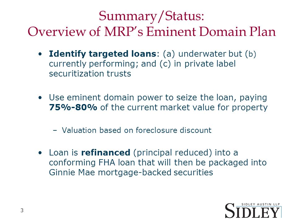 3 Summary/Status: Overview of MRPs Eminent Domain Plan Identify targeted loans: (a) underwater but ( b) currently performing; and (c) in private label securitization trusts Use eminent domain power to seize the loan, paying 75%-80% of the current market value for property –Valuation based on foreclosure discount Loan is refinanced (principal reduced) into a conforming FHA loan that will then be packaged into Ginnie Mae mortgage-backed securities