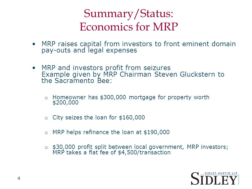 4 Summary/Status: Economics for MRP MRP raises capital from investors to front eminent domain pay-outs and legal expenses MRP and investors profit from seizures Example given by MRP Chairman Steven Gluckstern to the Sacramento Bee: o Homeowner has $300,000 mortgage for property worth $200,000 o City seizes the loan for $160,000 o MRP helps refinance the loan at $190,000 o $30,000 profit split between local government, MRP investors; MRP takes a flat fee of $4,500/transaction