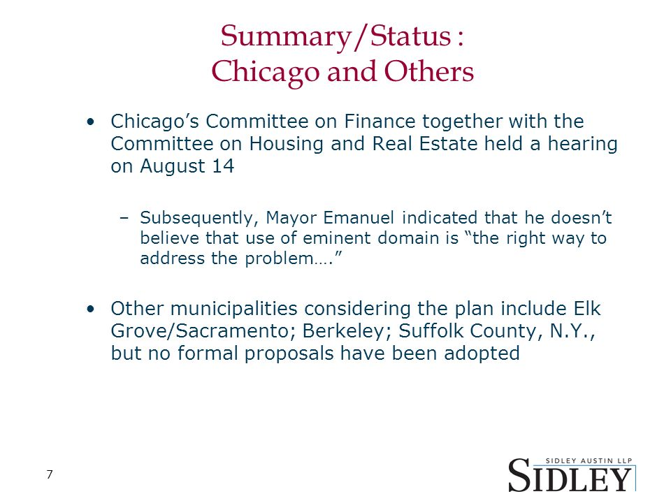 7 Summary/Status : Chicago and Others Chicagos Committee on Finance together with the Committee on Housing and Real Estate held a hearing on August 14 –Subsequently, Mayor Emanuel indicated that he doesnt believe that use of eminent domain is the right way to address the problem….