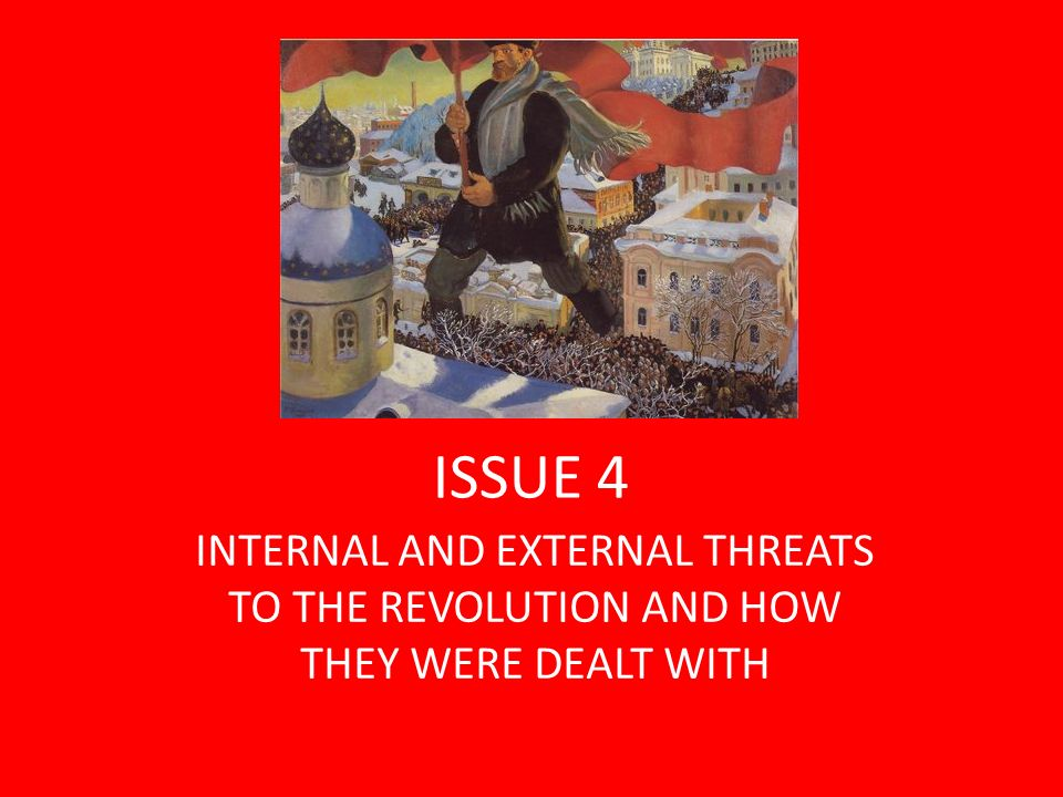 INTERNAL AND EXTERNAL THREATS OCT REVOLUTION INTERNAL Election failure Continuation of the War Opposition from national groups Counter Revolutionary Forces Economic chaos Political Problems EXTERNAL Foreign troops