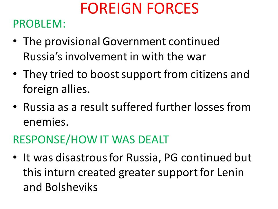 FOREIGN FORCES PROBLEM: The provisional Government continued Russias involvement in with the war They tried to boost support from citizens and foreign