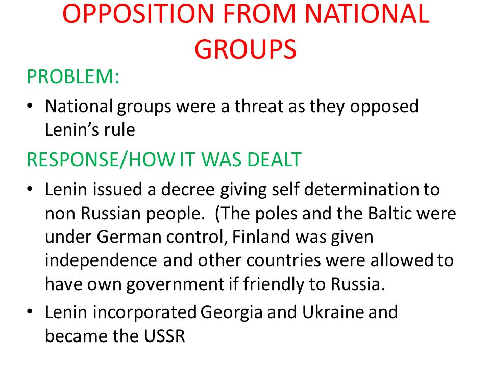 OPPOSITION FROM NATIONAL GROUPS PROBLEM: National groups were a threat as they opposed Lenins rule RESPONSE/HOW IT WAS DEALT Lenin issued a decree giv