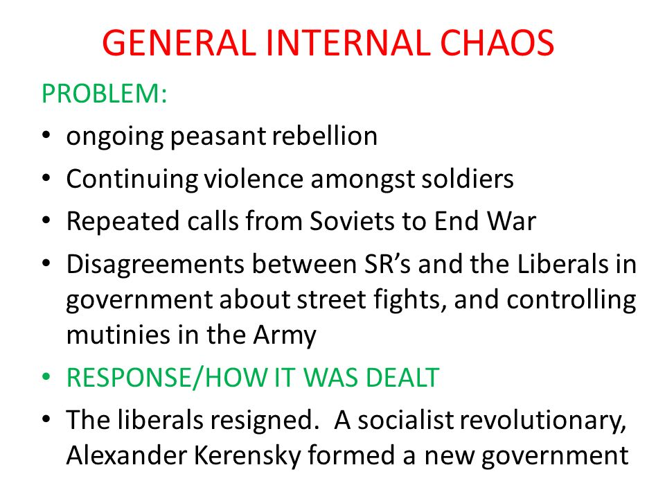 GENERAL INTERNAL CHAOS PROBLEM: ongoing peasant rebellion Continuing violence amongst soldiers Repeated calls from Soviets to End War Disagreements be