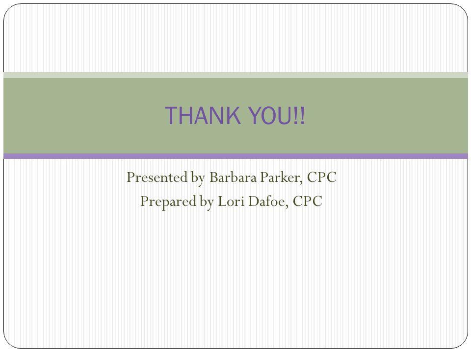 Presented by Barbara Parker, CPC Prepared by Lori Dafoe, CPC THANK YOU!!