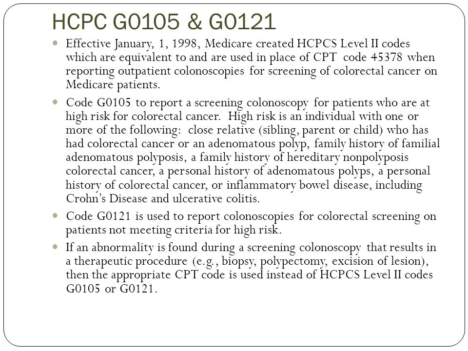 HCPC G0105 & G0121 Effective January, 1, 1998, Medicare created HCPCS Level II codes which are equivalent to and are used in place of CPT code 45378 when reporting outpatient colonoscopies for screening of colorectal cancer on Medicare patients.
