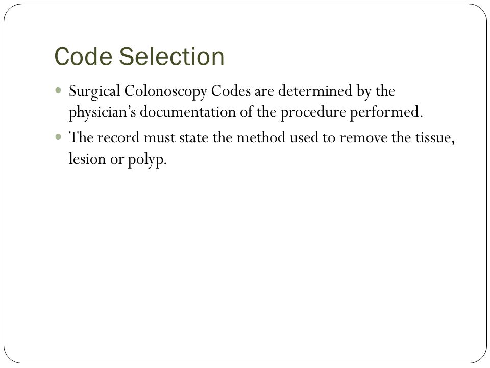 Code Selection Surgical Colonoscopy Codes are determined by the physicians documentation of the procedure performed.