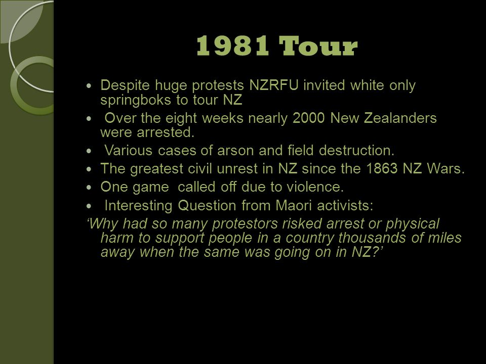 1981 Tour Despite huge protests NZRFU invited white only springboks to tour NZ Over the eight weeks nearly 2000 New Zealanders were arrested. Various