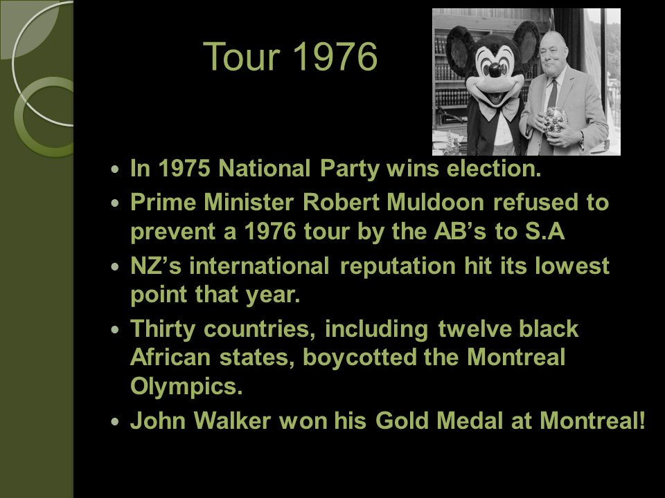 Tour 1976 In 1975 National Party wins election. Prime Minister Robert Muldoon refused to prevent a 1976 tour by the ABs to S.A NZs international reput