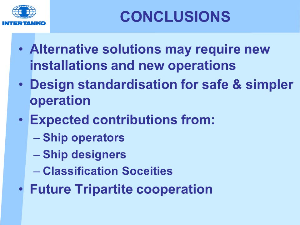 CONCLUSIONS Alternative solutions may require new installations and new operations Design standardisation for safe & simpler operation Expected contributions from: –Ship operators –Ship designers –Classification Soceities Future Tripartite cooperation
