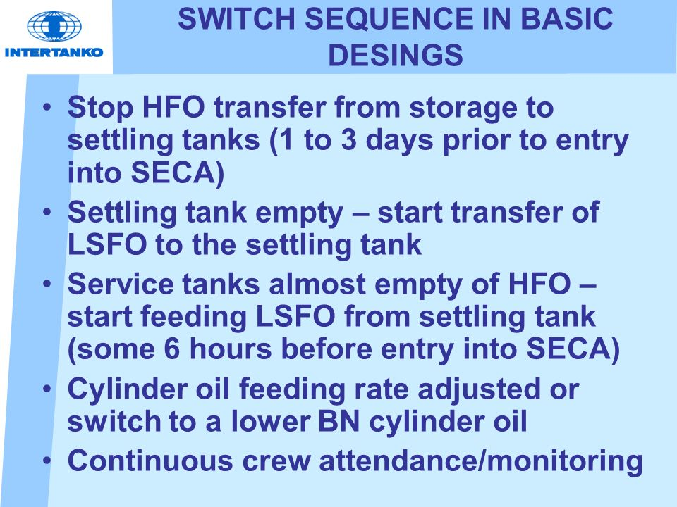 SWITCH SEQUENCE IN BASIC DESINGS Stop HFO transfer from storage to settling tanks (1 to 3 days prior to entry into SECA) Settling tank empty – start transfer of LSFO to the settling tank Service tanks almost empty of HFO – start feeding LSFO from settling tank (some 6 hours before entry into SECA) Cylinder oil feeding rate adjusted or switch to a lower BN cylinder oil Continuous crew attendance/monitoring