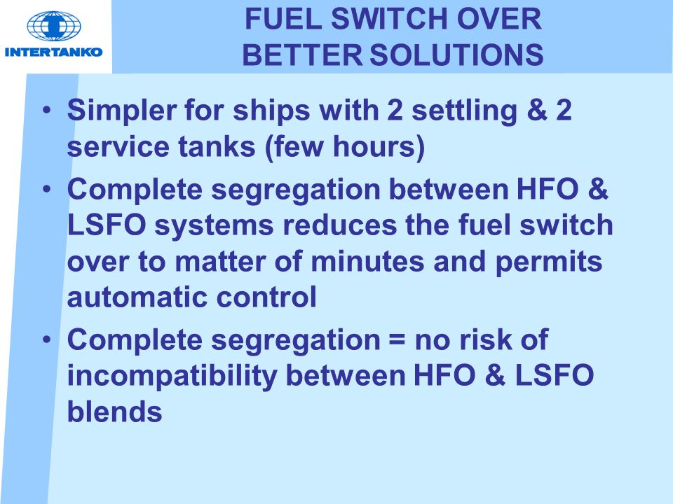 FUEL SWITCH OVER BETTER SOLUTIONS Simpler for ships with 2 settling & 2 service tanks (few hours) Complete segregation between HFO & LSFO systems reduces the fuel switch over to matter of minutes and permits automatic control Complete segregation = no risk of incompatibility between HFO & LSFO blends