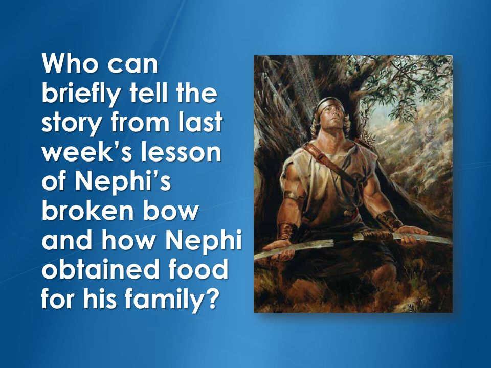 Who can briefly tell the story from last weeks lesson of Nephis broken bow and how Nephi obtained food for his family?
