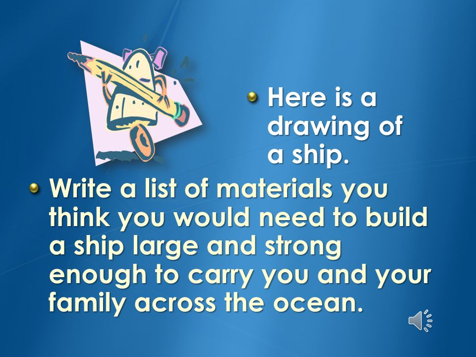 Write a list of materials you think you would need to build a ship large and strong enough to carry you and your family across the ocean.