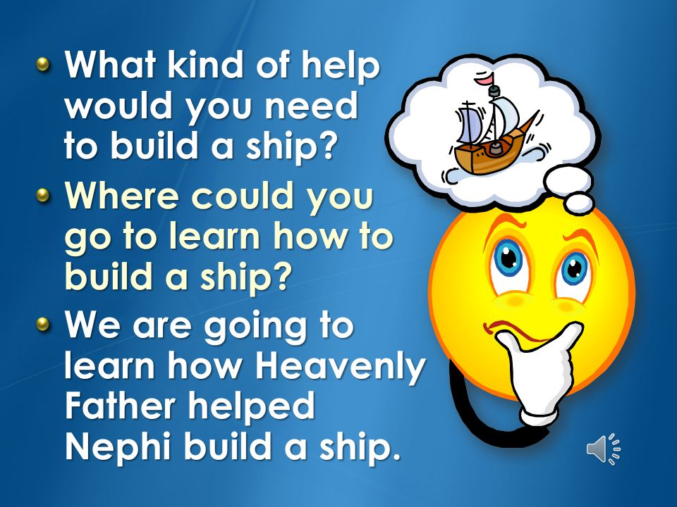 What kind of help would you need to build a ship.Where could you go to learn how to build a ship.
