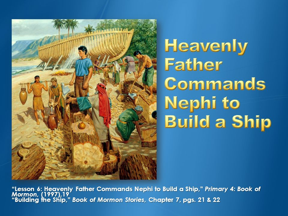What kind of help would you need to build a ship? Where could you go to learn how to build a ship? We are going to learn how Heavenly Father helped Ne