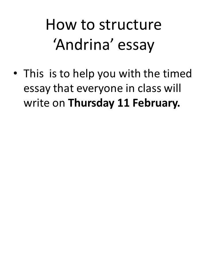 How to structure Andrina essay This is to help you with the timed essay that everyone in class will write on Thursday 11 February.
