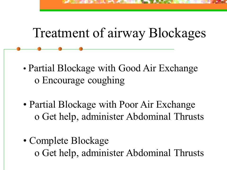 Treatment of airway Blockages Partial Blockage with Good Air Exchange o Encourage coughing Partial Blockage with Poor Air Exchange o Get help, administer Abdominal Thrusts Complete Blockage o Get help, administer Abdominal Thrusts