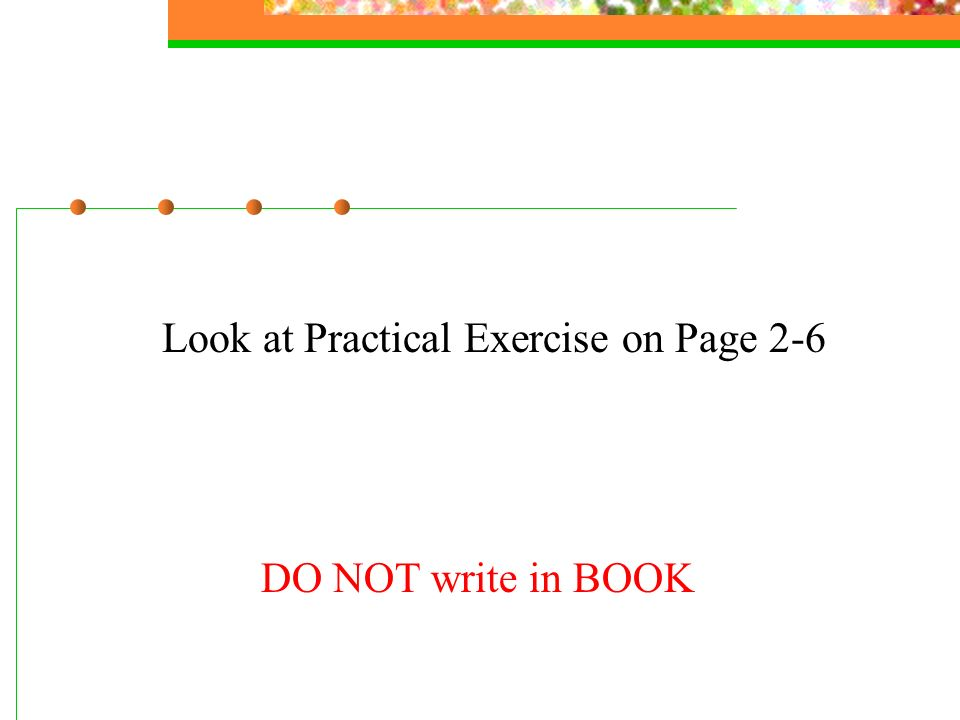 Look at Practical Exercise on Page 2-6 DO NOT write in BOOK