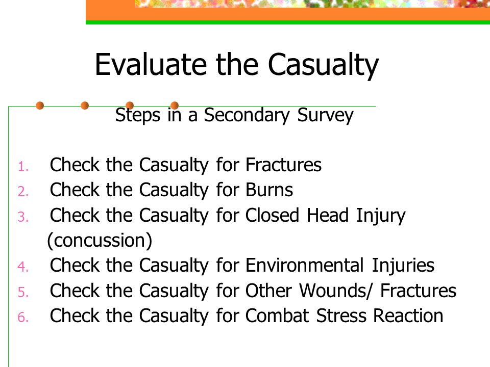 Evaluate the Casualty Steps in a Secondary Survey 1.
