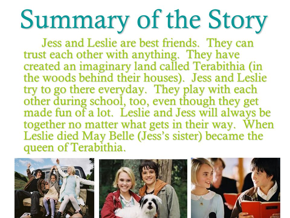 Summary of the Story Jess and Leslie are best friends. They can trust each other with anything. They have created an imaginary land called Terabithia