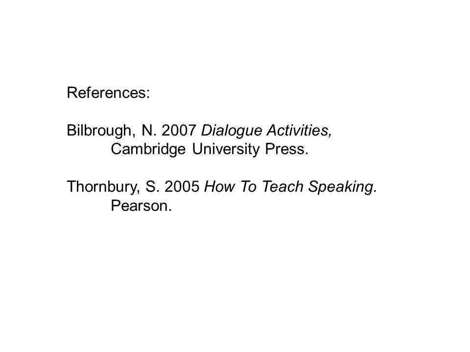 References: Bilbrough, N. 2007 Dialogue Activities, Cambridge University Press. Thornbury, S. 2005 How To Teach Speaking. Pearson.