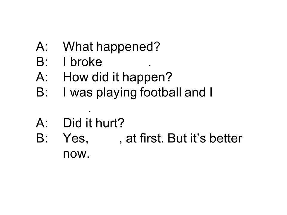 A:What happened? B:I broke my arm. A:How did it happen? B:I was playing football and I fell over. A:Did it hurt? B:Yes, it did, at first. But its bett