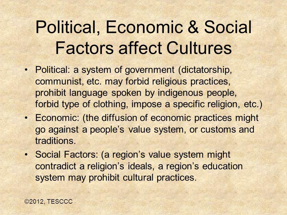 Political, Economic & Social Factors affect Cultures Political: a system of government (dictatorship, communist, etc. may forbid religious practices,