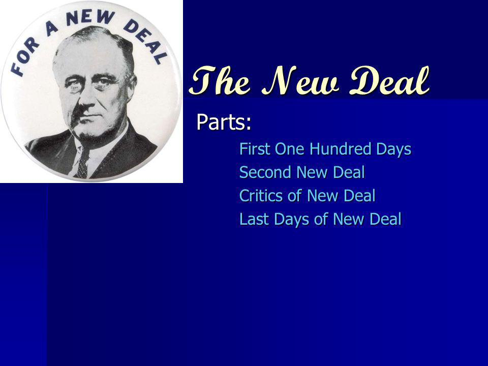 The New Deal Parts: First One Hundred Days Second New Deal Critics of New Deal Last Days of New Deal