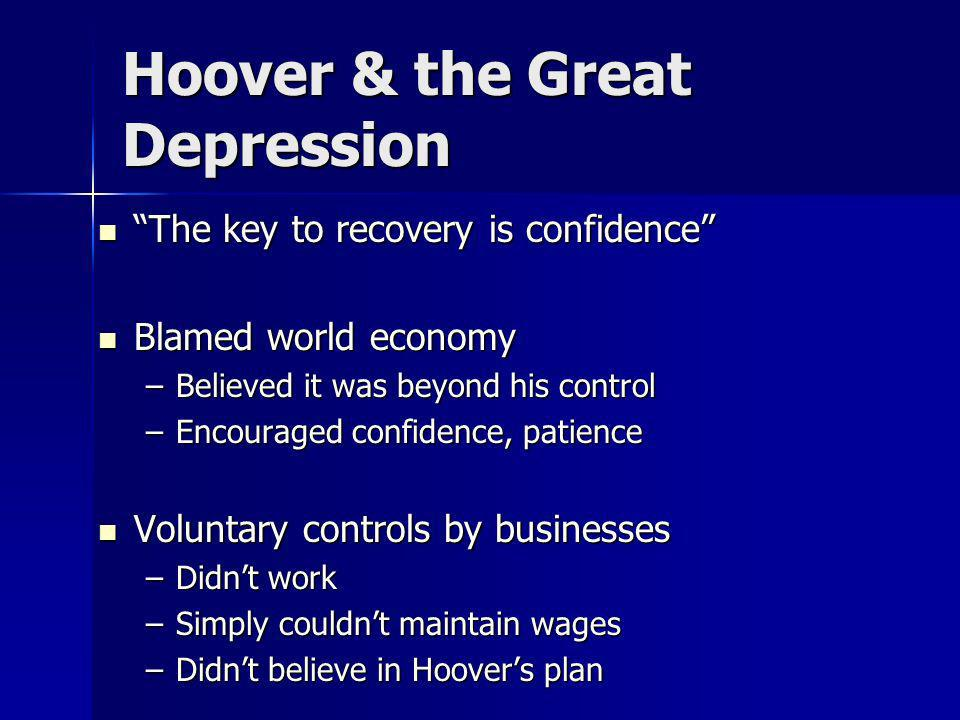 Hoover & the Great Depression The key to recovery is confidence The key to recovery is confidence Blamed world economy Blamed world economy –Believed