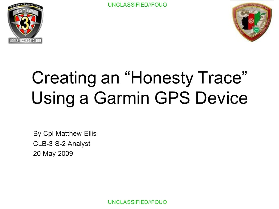 UNCLASSIFIED//FOUO Creating an Honesty Trace Using a Garmin GPS Device By Cpl Matthew Ellis CLB-3 S-2 Analyst 20 May 2009