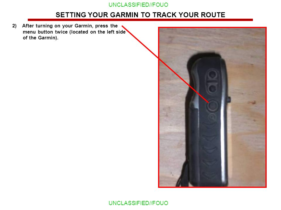 UNCLASSIFIED//FOUO 2) After turning on your Garmin, press the menu button twice (located on the left side of the Garmin). SETTING YOUR GARMIN TO TRACK