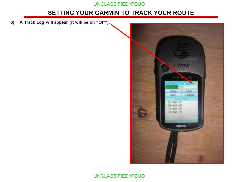 UNCLASSIFIED//FOUO 6)A Track Log will appear (it will be on Off). SETTING YOUR GARMIN TO TRACK YOUR ROUTE