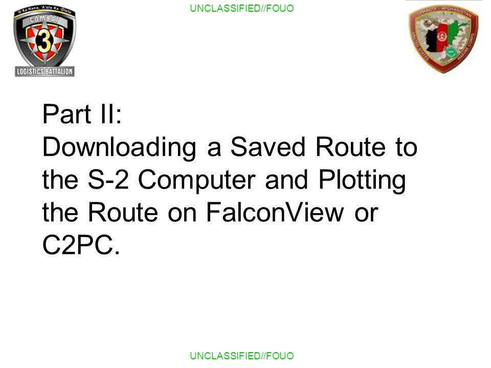 UNCLASSIFIED//FOUO Part II: Downloading a Saved Route to the S-2 Computer and Plotting the Route on FalconView or C2PC.
