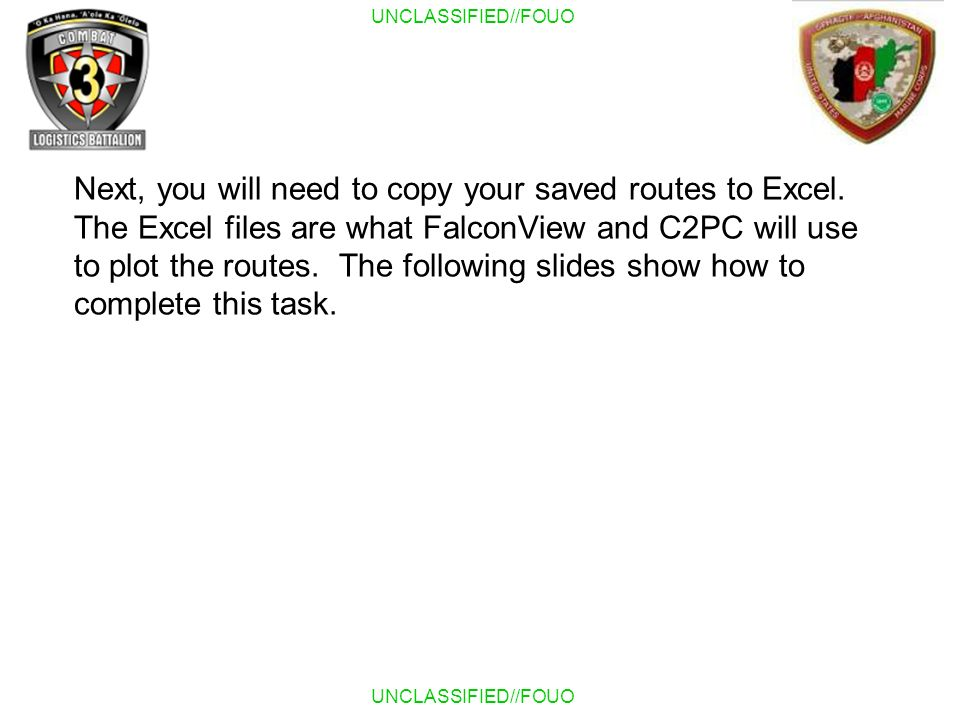 UNCLASSIFIED//FOUO Next, you will need to copy your saved routes to Excel. The Excel files are what FalconView and C2PC will use to plot the routes. T