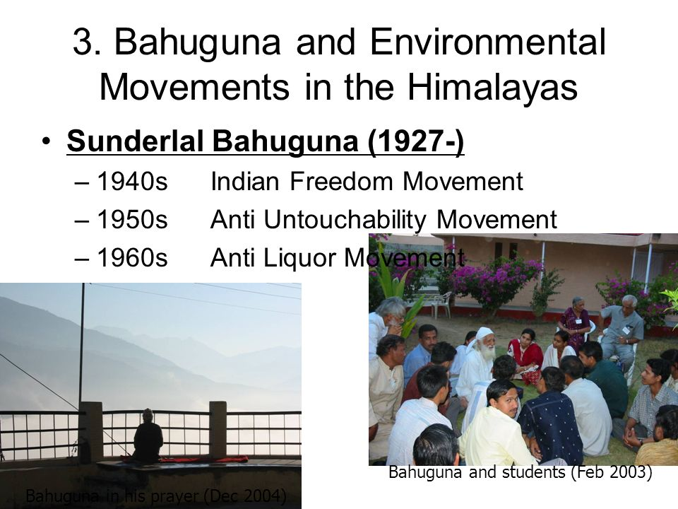3. Bahuguna and Environmental Movements in the Himalayas Sunderlal Bahuguna (1927-) –1940sIndian Freedom Movement –1950sAnti Untouchability Movement –