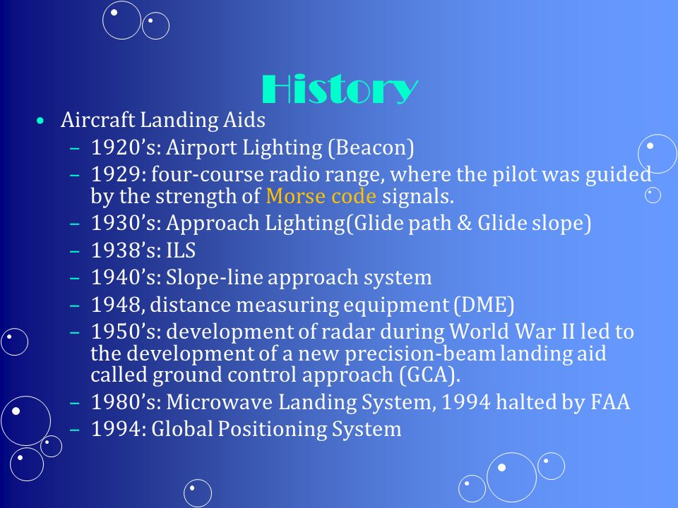 History Aircraft Landing Aids – –1920s: Airport Lighting (Beacon) – –1929: four-course radio range, where the pilot was guided by the strength of Mors