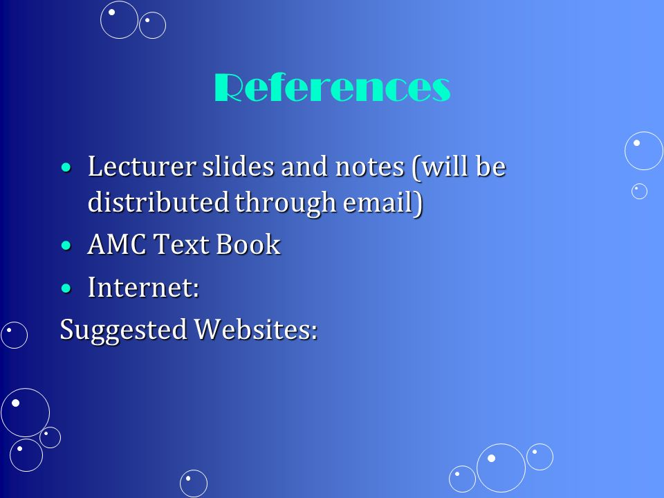References Lecturer slides and notes (will be distributed through email)Lecturer slides and notes (will be distributed through email) AMC Text BookAMC