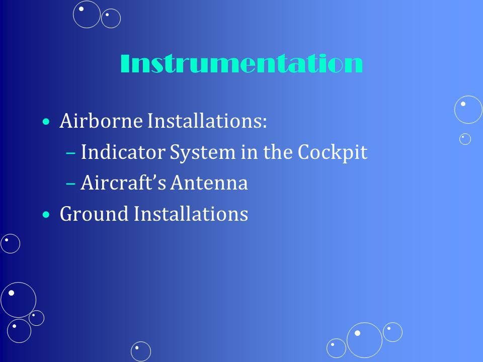 Instrumentation Airborne Installations: – –Indicator System in the Cockpit – –Aircrafts Antenna Ground Installations