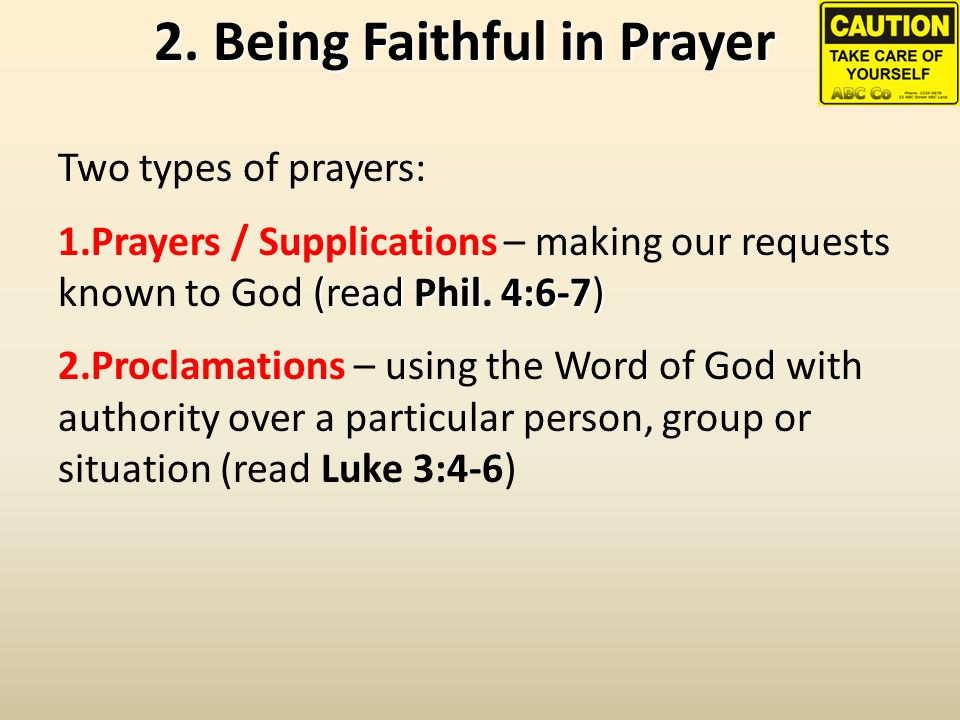 2. Being Faithful in Prayer Two types of prayers: (read Phil. 4:6-7) 1.Prayers / Supplications – making our requests known to God (read Phil. 4:6-7) 2