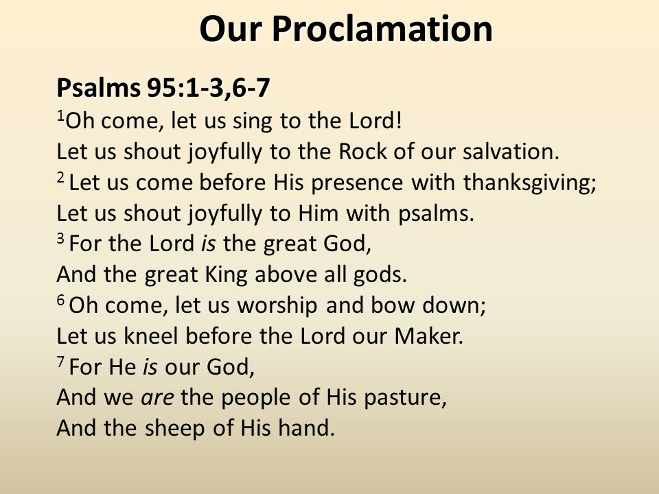 Psalms 95:1-3,6-7 1 Oh come, let us sing to the Lord.