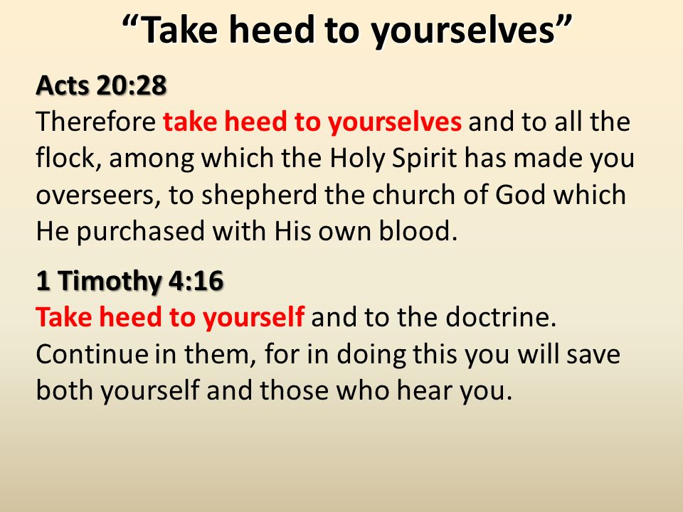 Take heed to yourselvesTake heed to yourselves Acts 20:28 Therefore take heed to yourselves and to all the flock, among which the Holy Spirit has made you overseers, to shepherd the church of God which He purchased with His own blood.