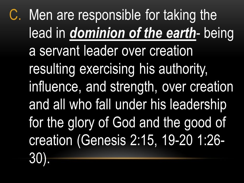 C.Men are responsible for taking the lead in dominion of the earth - being a servant leader over creation resulting exercising his authority, influenc